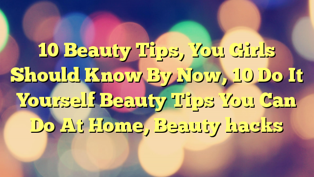 10 Beauty Tips, You Girls Should Know By Now, 10 Do It Yourself Beauty Tips You Can Do At Home, Beauty hacks