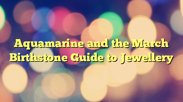 Aquamarine and the March Birthstone Guide to Jewellery