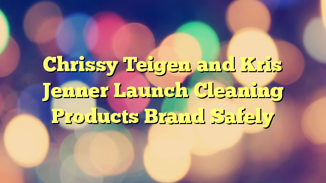 Chrissy Teigen and Kris Jenner Launch Cleaning Products Brand Safely