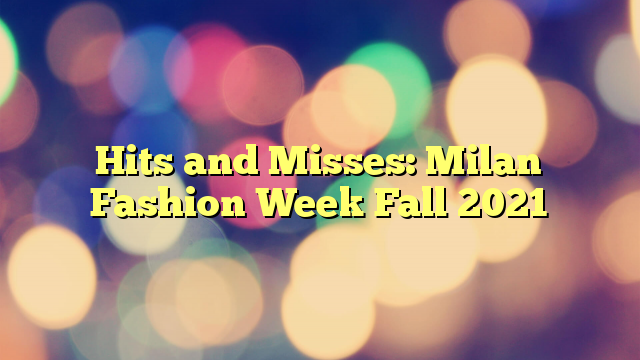 Hits and Misses: Milan Fashion Week Fall 2021