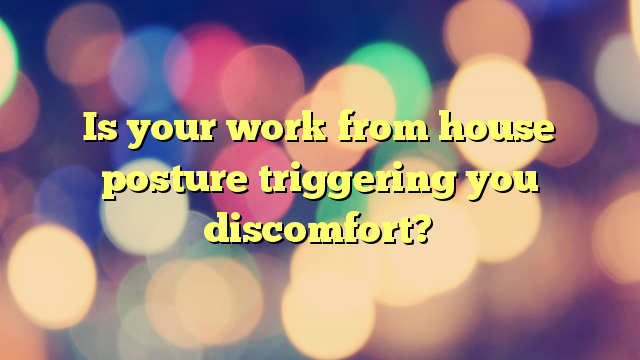 Is your work from house posture triggering you discomfort?