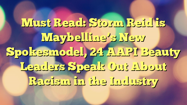 Must Read: Storm Reid is Maybelline's New Spokesmodel, 24 AAPI Beauty Leaders Speak Out About Racism in the Industry