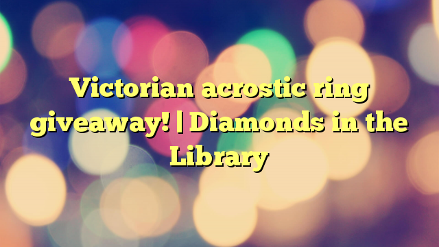 Victorian acrostic ring giveaway! | Diamonds in the Library