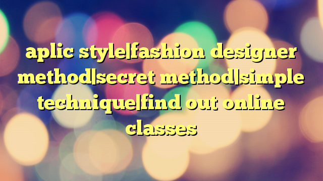 aplic style|fashion designer method|secret method|simple technique|find out online classes