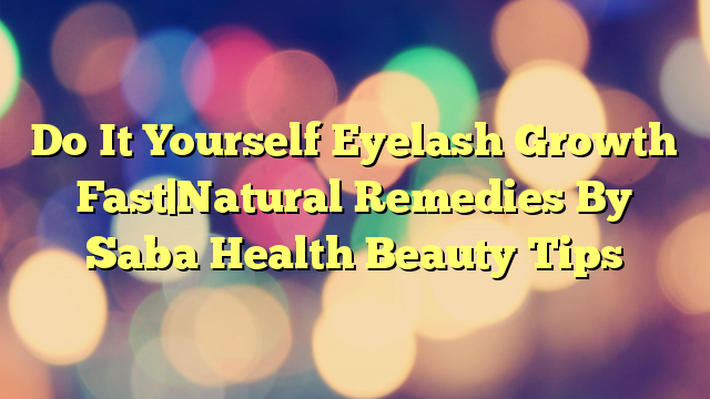 Do It Yourself Eyelash Growth Fast|Natural Remedies By Saba Health Beauty Tips