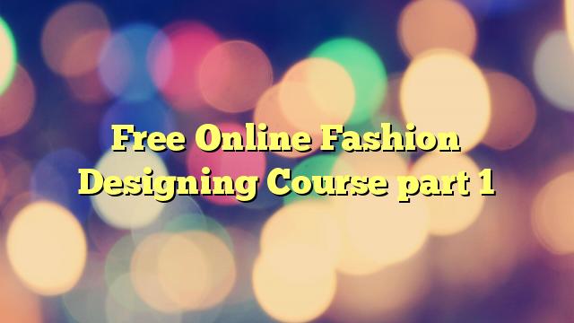 Free Online Fashion Designing Course part 1