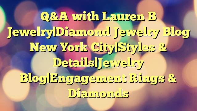 Q&A with Lauren B Jewelry|Diamond Jewelry Blog New York City|Styles & Details|Jewelry Blog|Engagement Rings & Diamonds