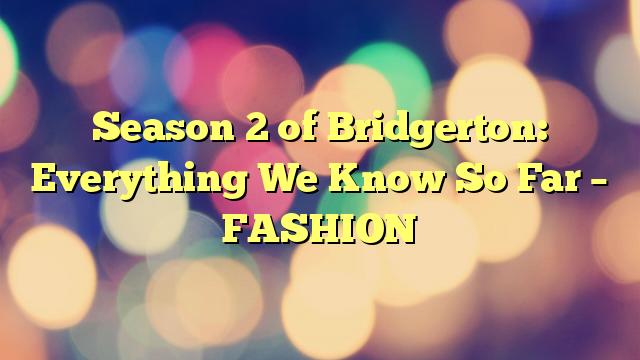Season 2 of Bridgerton: Everything We Know So Far – FASHION