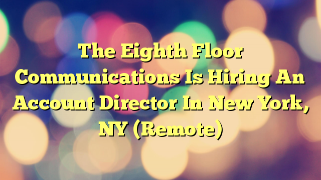 The Eighth Floor Communications Is Hiring An Account Director In New York, NY (Remote)