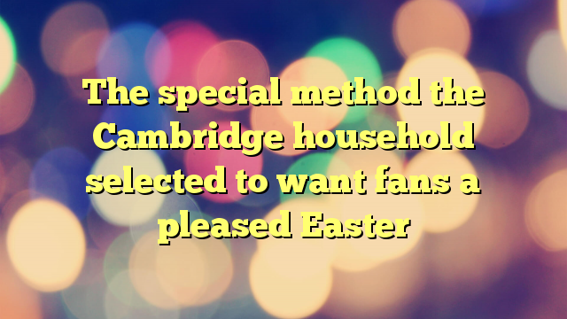 The special method the Cambridge household selected to want fans a pleased Easter