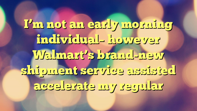 I'm not an early morning individual– however Walmart's brand-new shipment service assisted accelerate my regular